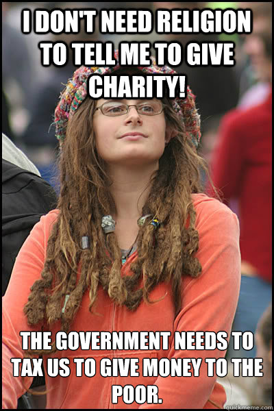 I don't need religion to tell me to give charity! The government needs to tax us to give money to the poor.  - I don't need religion to tell me to give charity! The government needs to tax us to give money to the poor.   College Liberal