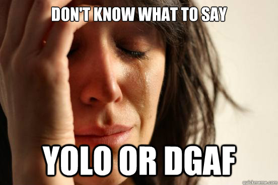 don't know what to say yolo or dgaf  First World Problems