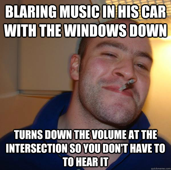 Blaring music in his car with the windows down turns down the volume at the intersection so you don't have to to hear it - Blaring music in his car with the windows down turns down the volume at the intersection so you don't have to to hear it  Misc