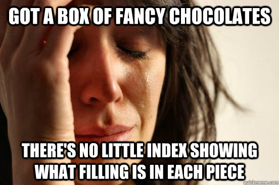 got a box of fancy chocolates there's no little index showing what filling is in each piece - got a box of fancy chocolates there's no little index showing what filling is in each piece  First World Problems