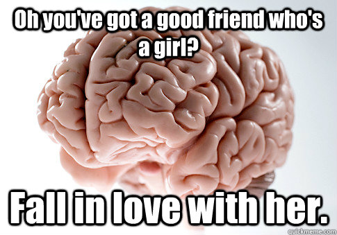 Oh you've got a good friend who's a girl? Fall in love with her. - Oh you've got a good friend who's a girl? Fall in love with her.  Scumbag Brain