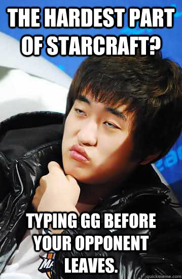THE HARDEST PART OF STARCRAFT? TYPING GG BEFORE YOUR OPPONENT LEAVES.  Unimpressed Flash