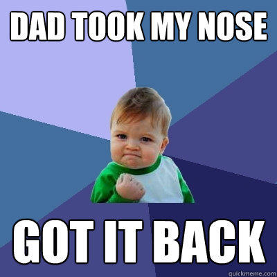Dad took My Nose Got it back - Dad took My Nose Got it back  Success Kid