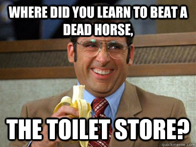 Where did you learn to beat a dead horse, the Toilet Store?