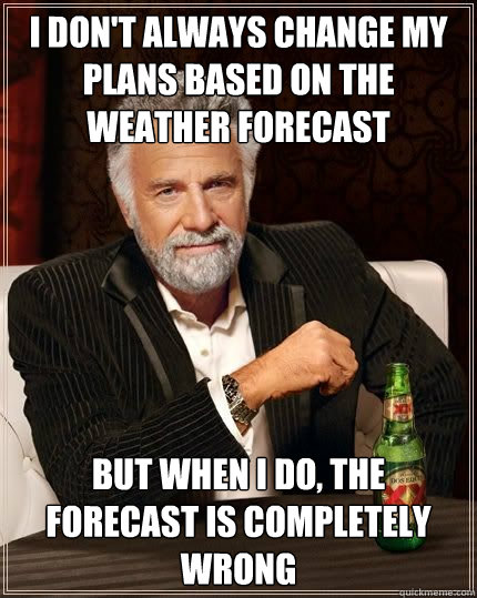 I don't always change my plans based on the weather forecast but when i do, the forecast is completely wrong - I don't always change my plans based on the weather forecast but when i do, the forecast is completely wrong  The Most Interesting Man In The World