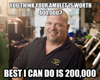 you think your amulet is worth 400,000? best i can do is 200,000  Pawn Stars