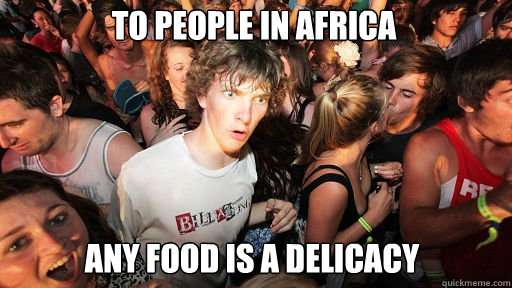 To people in africa  any food is a delicacy - To people in africa  any food is a delicacy  Sudden Clarity Clarence