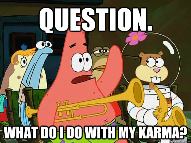 Question. what do i do with my karma? - Question. what do i do with my karma?  Question Asking Patrick