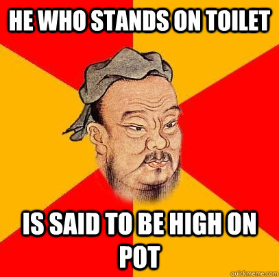 He who stands on toilet Is said to be high on pot  Confucius says