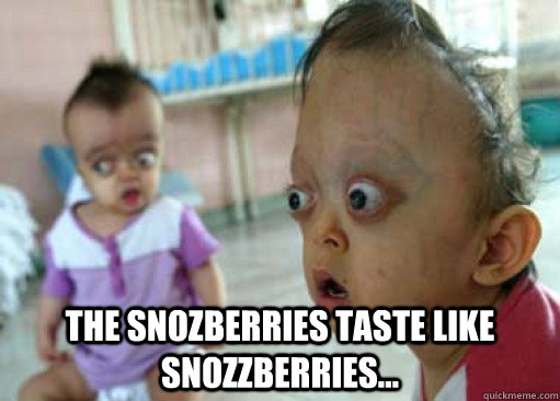 The snozberries taste like snozzberries... -  The snozberries taste like snozzberries...  Misc