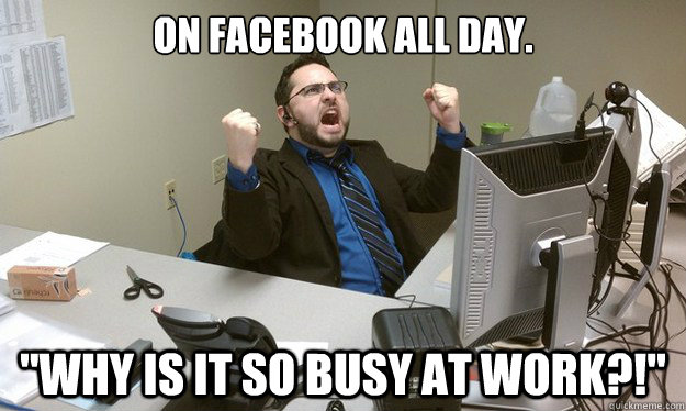On Facebook All Day Why Is It So Busy At Work Disgruntled