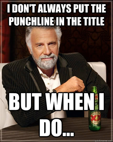 I don't always put the punchline in the title but when I do... - I don't always put the punchline in the title but when I do...  The Most Interesting Man In The World