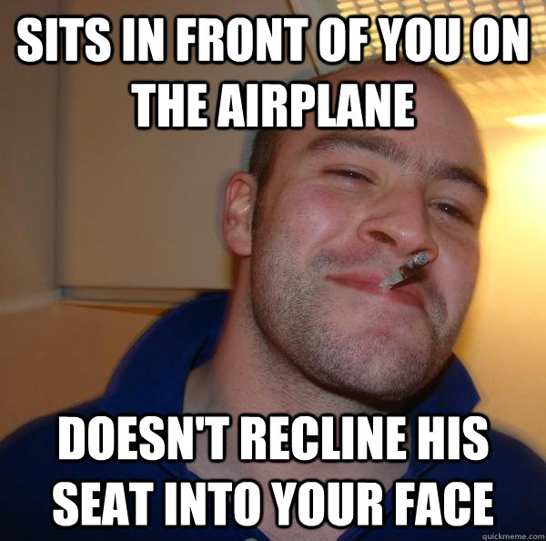 Sits in Front of you on the airplane Doesn't recline his seat into your face - Sits in Front of you on the airplane Doesn't recline his seat into your face  Misc