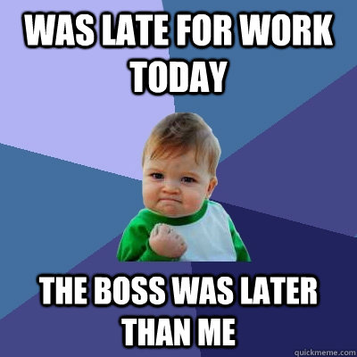 Was late for work today the boss was later than me - Was late for work today the boss was later than me  Success Kid