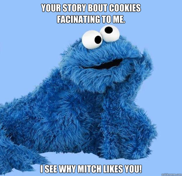 Your story bout cookies facinating to me. I see why Mitch likes you!  Condescending Cookie Monster