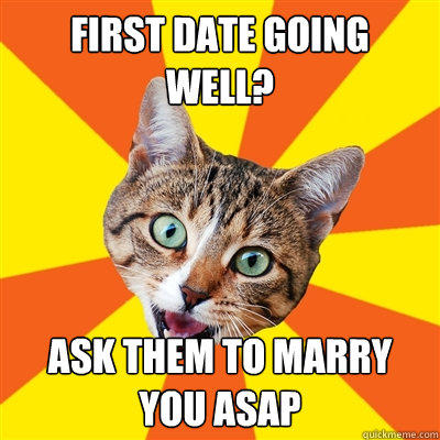 first date going well? ask them to marry you asap - first date going well? ask them to marry you asap  Bad Advice Cat