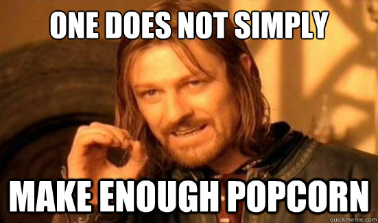 One Does Not Simply make enough popcorn - One Does Not Simply make enough popcorn  Boromir