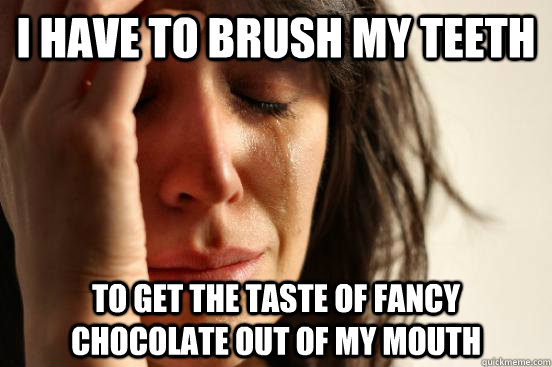 I have to brush my teeth to get the taste of fancy chocolate out of my mouth - I have to brush my teeth to get the taste of fancy chocolate out of my mouth  First World Problems