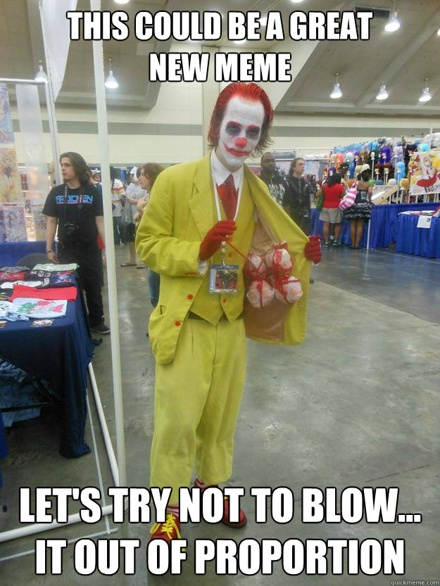 This could be a great  new meme let's try not to blow...  it out of proportion - This could be a great  new meme let's try not to blow...  it out of proportion  Ronald McJoker