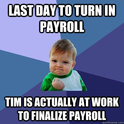 Last day to turn in payroll Tim is actually at work to finalize payroll - Last day to turn in payroll Tim is actually at work to finalize payroll  Success Kid