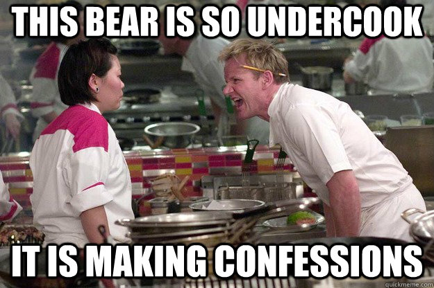 This bear is so undercook It is making confessions