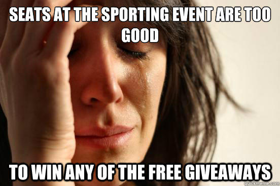 Seats at the sporting event are too good to win any of the free giveaways - Seats at the sporting event are too good to win any of the free giveaways  First World Problems