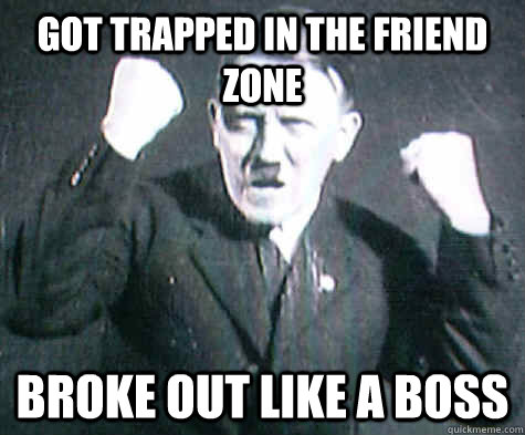 Got trapped in the friend Zone Broke out like a boss