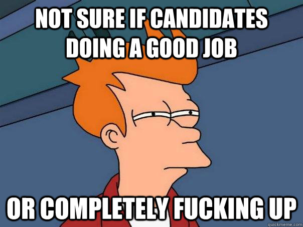 Not sure if candidates doing a good job Or completely fucking up - Not sure if candidates doing a good job Or completely fucking up  Futurama Fry