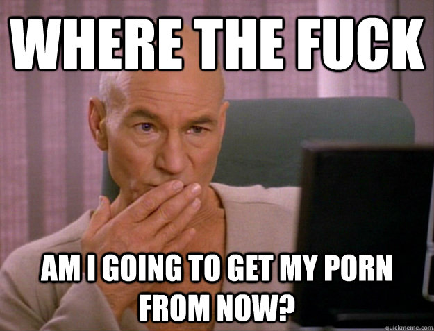 where the fuck Am I going to get my porn from now? - where the fuck Am I going to get my porn from now?  SCALA jean luc picard