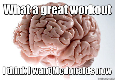 What a great workout I think I want Mcdonalds now  - What a great workout I think I want Mcdonalds now   Scumbag Brain