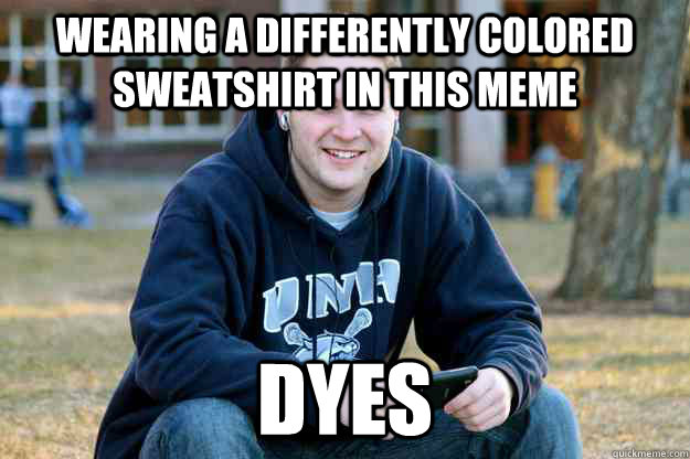wearing a differently colored sweatshirt in this meme dyes