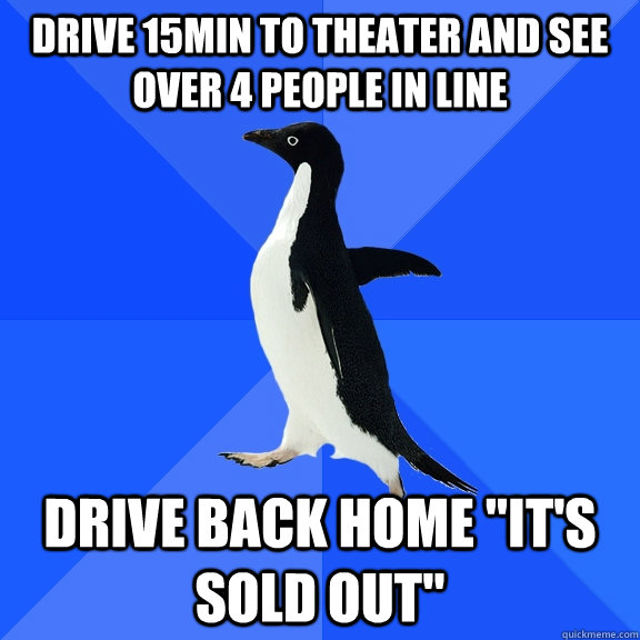 Drive 15min to theater and see over 4 people in line Drive back home