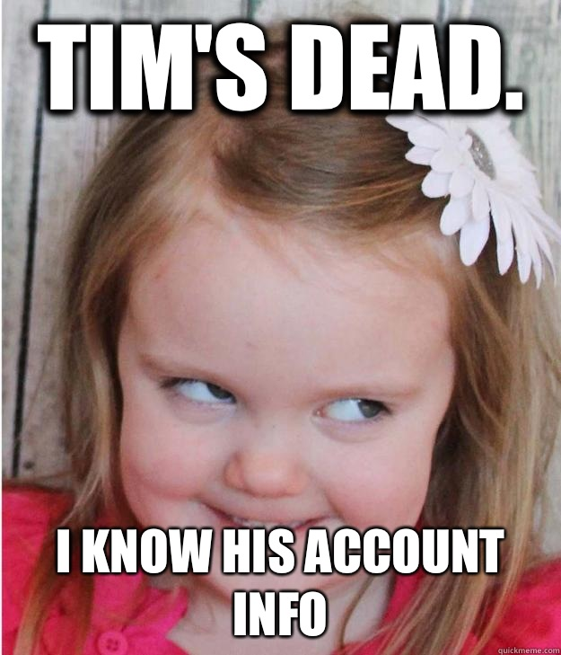 Tim's dead. I know his account info