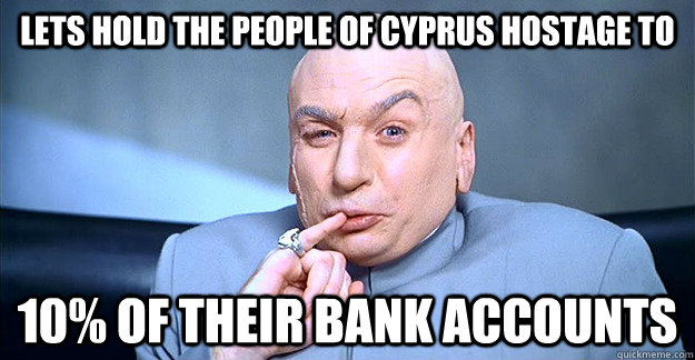 Lets Hold The People of Cyprus Hostage to 10% of their bank accounts - Lets Hold The People of Cyprus Hostage to 10% of their bank accounts  drevil