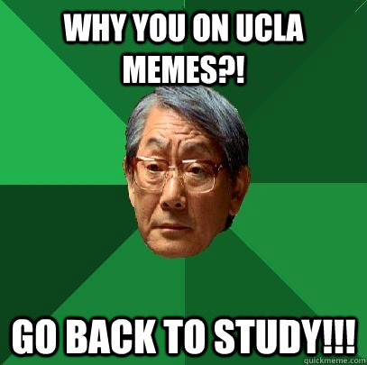 Why you on UCLA Memes?! Go back to Study!!! - Why you on UCLA Memes?! Go back to Study!!!  High Expectations Asian Father
