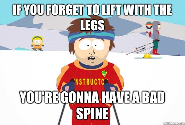 If you forget to lift with the legs You're gonna have a bad spine - If you forget to lift with the legs You're gonna have a bad spine  Super Cool Ski Instructor