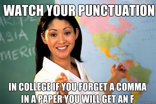 Watch your punctuation In college if you forget a comma in a paper you will get an F - Watch your punctuation In college if you forget a comma in a paper you will get an F  Unhelpful High School Teacher