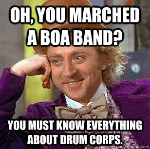 Oh, you marched a BOA band?  You must know everything about drum corps.  Condescending Wonka