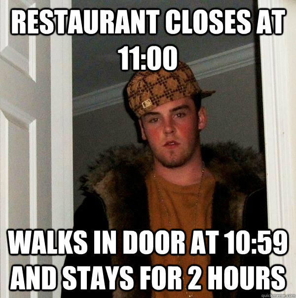 Restaurant closes at 11:00 Walks in door at 10:59 and stays for 2 hours - Restaurant closes at 11:00 Walks in door at 10:59 and stays for 2 hours  Scumbag Steve