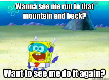 Wanna see me run to that mountain and back? Want to see me do it again?