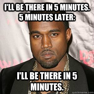 I'll be there in 5 minutes. 5 minutes later: I'll be there in 5 minutes. - I'll be there in 5 minutes. 5 minutes later: I'll be there in 5 minutes.  Scumbag Kanye
