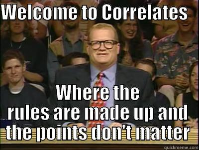WELCOME TO CORRELATES     WHERE THE RULES ARE MADE UP AND THE POINTS DON'T MATTER Its time to play drew carey