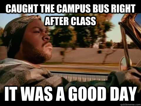 caught the campus bus right after class IT WAS A GOOD DAY