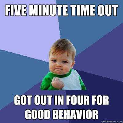 FIVE MINUTE TIME OUT GOT OUT IN FOUR FOR GOOD BEHAVIOR - FIVE MINUTE TIME OUT GOT OUT IN FOUR FOR GOOD BEHAVIOR  Success Kid