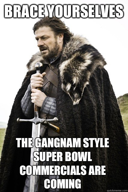 brace yourselves The gangnam style Super Bowl commercials are coming - brace yourselves The gangnam style Super Bowl commercials are coming  Brace Yourselves!