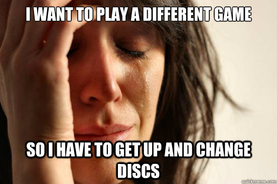 I want to play a different game so i have to get up and change discs - I want to play a different game so i have to get up and change discs  First World Problems