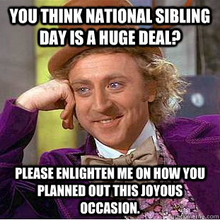 You think National Sibling day is a huge deal? Please enlighten me on how you planned out this joyous occasion. - You think National Sibling day is a huge deal? Please enlighten me on how you planned out this joyous occasion.  Condescending Wonka