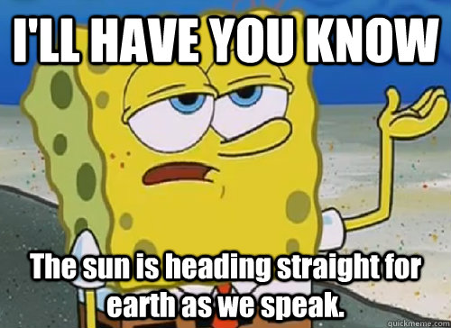 I'LL HAVE YOU KNOW  The sun is heading straight for earth as we speak. - I'LL HAVE YOU KNOW  The sun is heading straight for earth as we speak.  ILL HAVE YOU KNOW