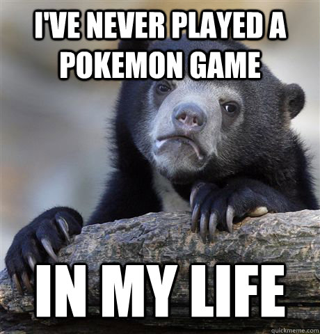 I've never played a pokemon game  In my life - I've never played a pokemon game  In my life  Confession Bear