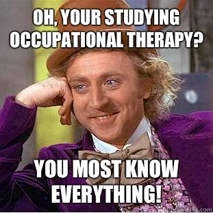 Oh, your studying occupational therapy? You most know EVERYTHING! - Oh, your studying occupational therapy? You most know EVERYTHING!  Condescending Wonka